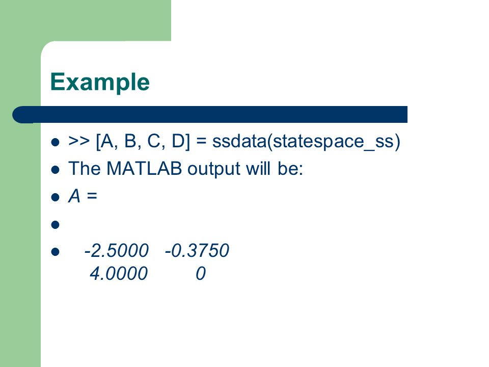 Example >> [A, B, C, D] = ssdata(statespace_ss)